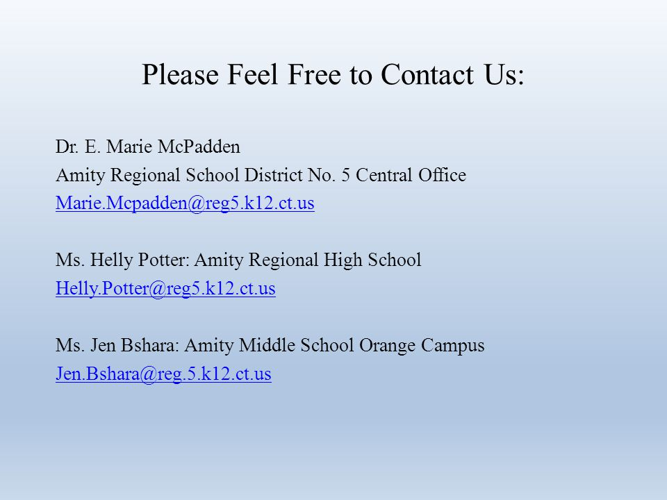 Please Feel Free to Contact Us: Dr. E. Marie McPadden Amity Regional School District No. 5 Central Office Marie.Mcpadden@reg5.k12.ct.us Ms. Helly Pott