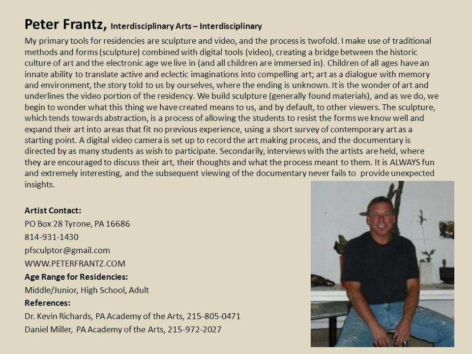 Peter Frantz, Interdisciplinary Arts – Interdisciplinary My primary tools for residencies are sculpture and video, and the process is twofold.