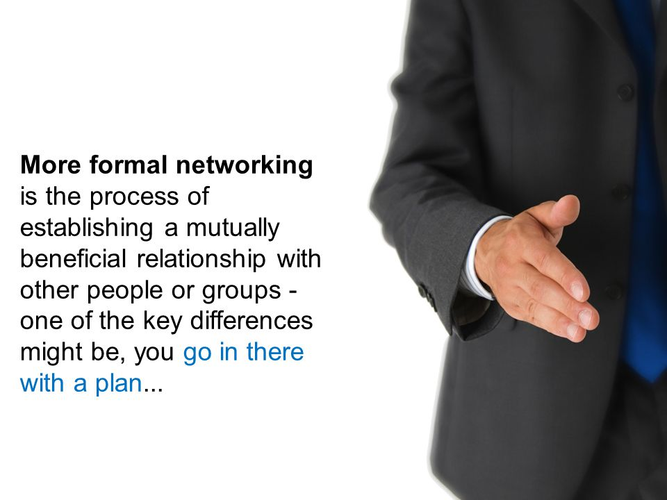 More formal networking is the process of establishing a mutually beneficial relationship with other people or groups - one of the key differences migh