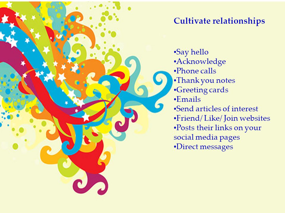 Cultivate relationships Say hello Acknowledge Phone calls Thank you notes Greeting cards Emails Send articles of interest Friend/ Like/ Join websites
