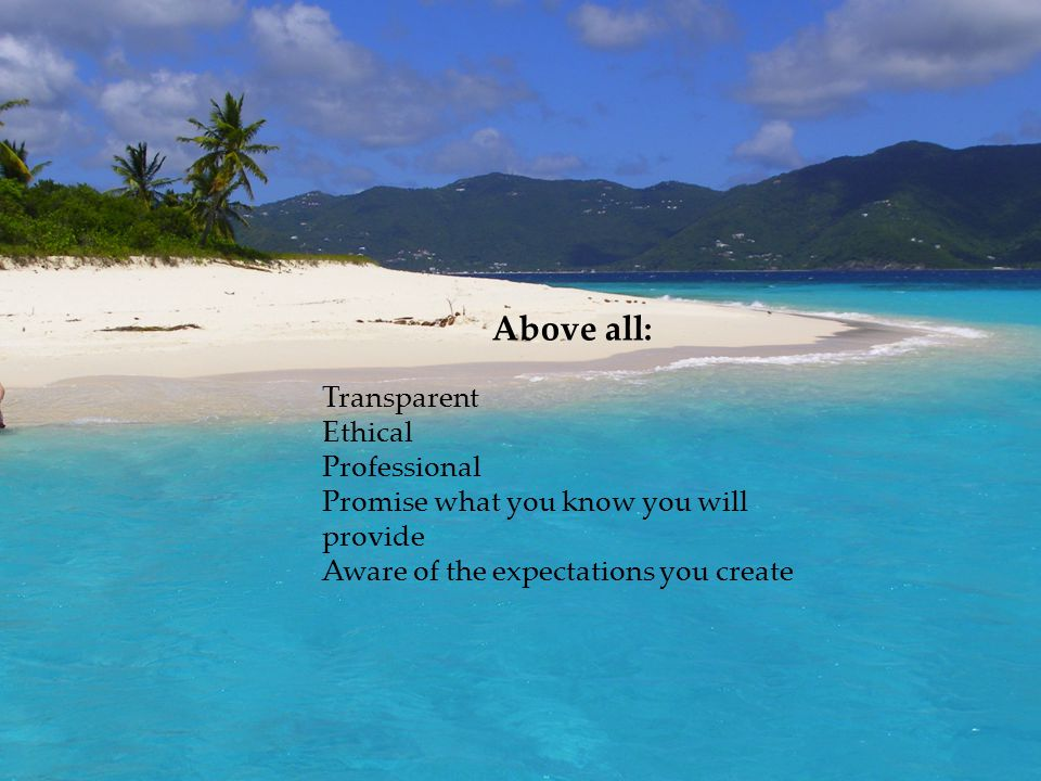 Above all: Transparent Ethical Professional Promise what you know you will provide Aware of the expectations you create