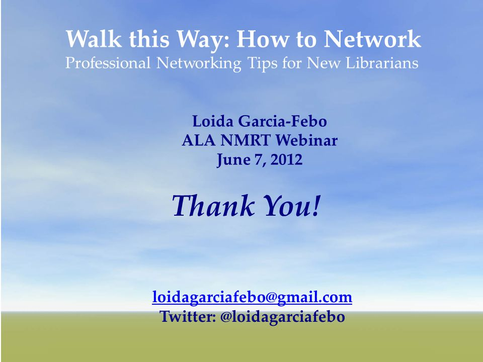 24 Walk this Way: How to Network Professional Networking Tips for New Librarians Loida Garcia-Febo ALA NMRT Webinar June 7, 2012 loidagarciafebo@gmail.com Twitter: @loidagarciafebo Thank You!
