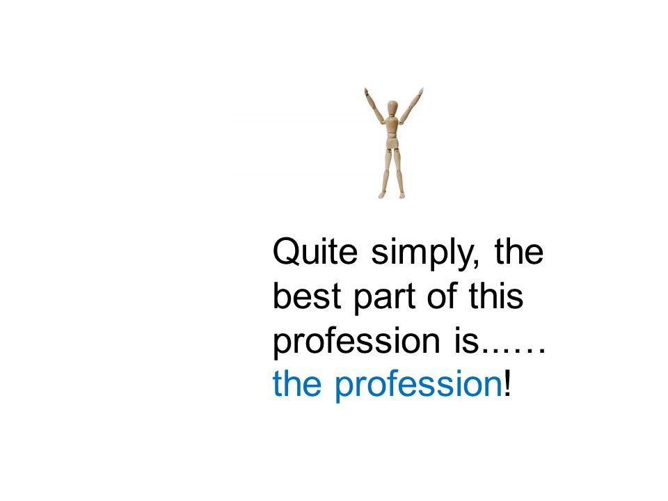 Quite simply, the best part of this profession is...… the profession!