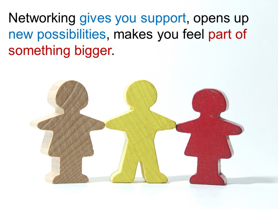 Networking gives you support, opens up new possibilities, makes you feel part of something bigger.