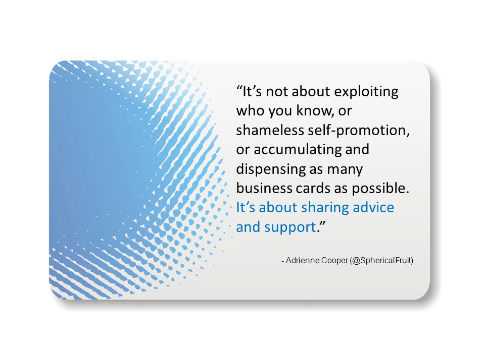 """""""It's not about exploiting who you know, or shameless self-promotion, or accumulating and dispensing as many business cards as possible. It's about sh"""