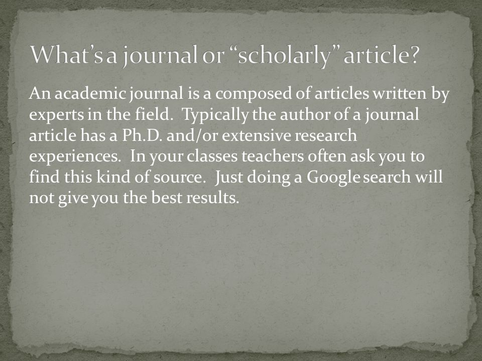 An academic journal is a composed of articles written by experts in the field.
