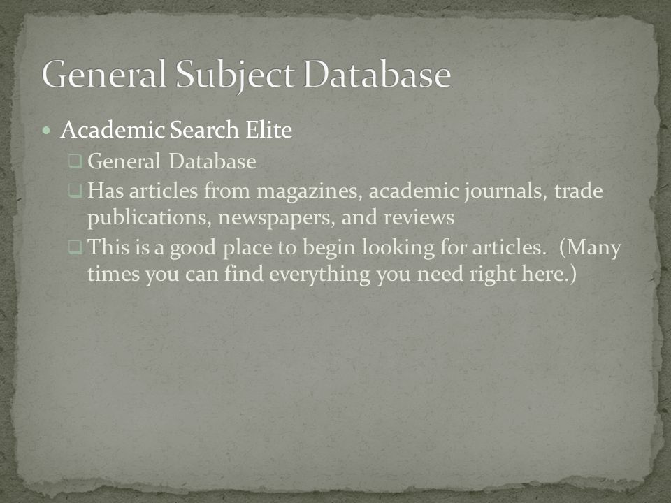 Academic Search Elite  General Database  Has articles from magazines, academic journals, trade publications, newspapers, and reviews  This is a good place to begin looking for articles.