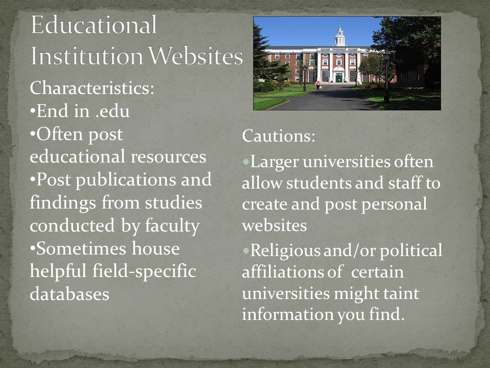 Cautions: Larger universities often allow students and staff to create and post personal websites Religious and/or political affiliations of certain universities might taint information you find.