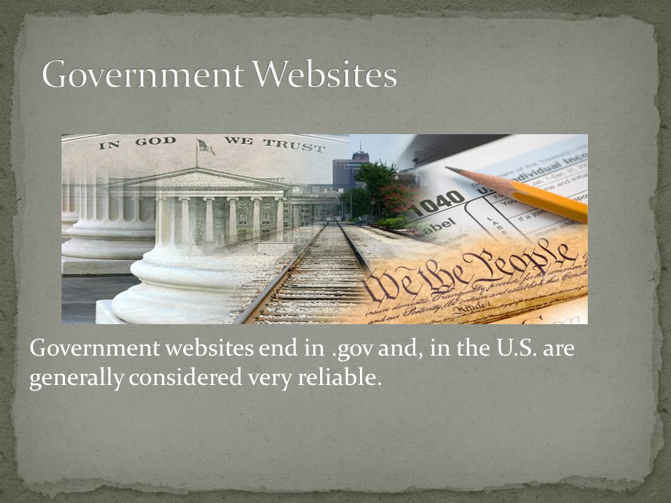Government websites end in.gov and, in the U.S. are generally considered very reliable.