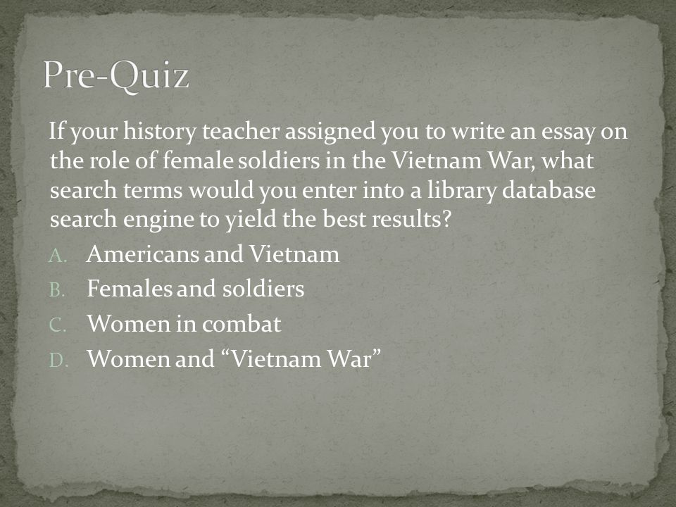 If your history teacher assigned you to write an essay on the role of female soldiers in the Vietnam War, what search terms would you enter into a library database search engine to yield the best results.