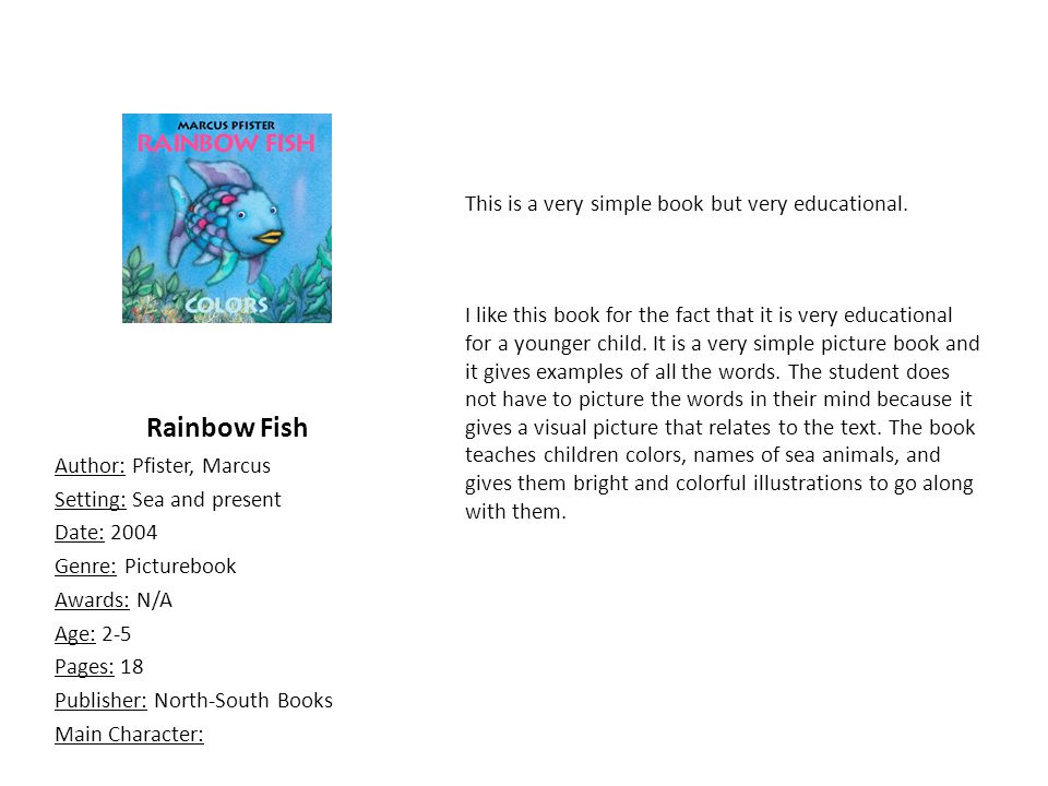Rainbow Fish Author: Pfister, Marcus Setting: Sea and present Date: 2004 Genre: Picturebook Awards: N/A Age: 2-5 Pages: 18 Publisher: North-South Books Main Character: This is a very simple book but very educational.