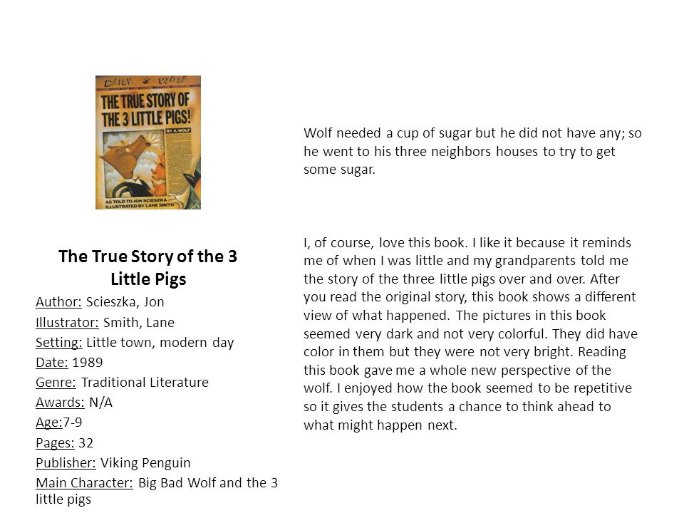 The True Story of the 3 Little Pigs Author: Scieszka, Jon Illustrator: Smith, Lane Setting: Little town, modern day Date: 1989 Genre: Traditional Literature Awards: N/A Age:7-9 Pages: 32 Publisher: Viking Penguin Main Character: Big Bad Wolf and the 3 little pigs Wolf needed a cup of sugar but he did not have any; so he went to his three neighbors houses to try to get some sugar.