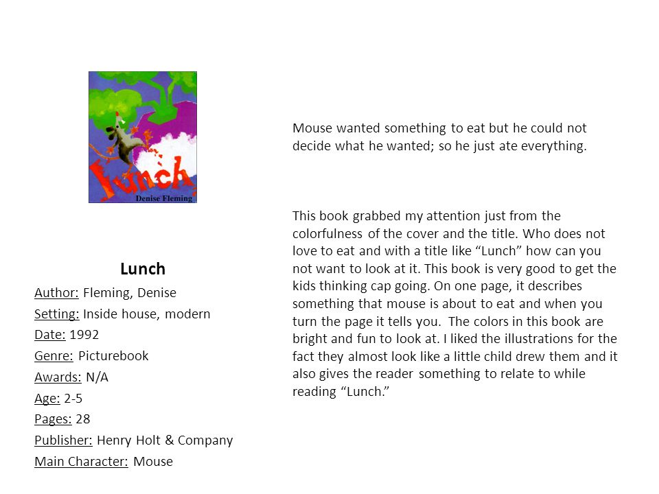 Lunch Author: Fleming, Denise Setting: Inside house, modern Date: 1992 Genre: Picturebook Awards: N/A Age: 2-5 Pages: 28 Publisher: Henry Holt & Company Main Character: Mouse Mouse wanted something to eat but he could not decide what he wanted; so he just ate everything.