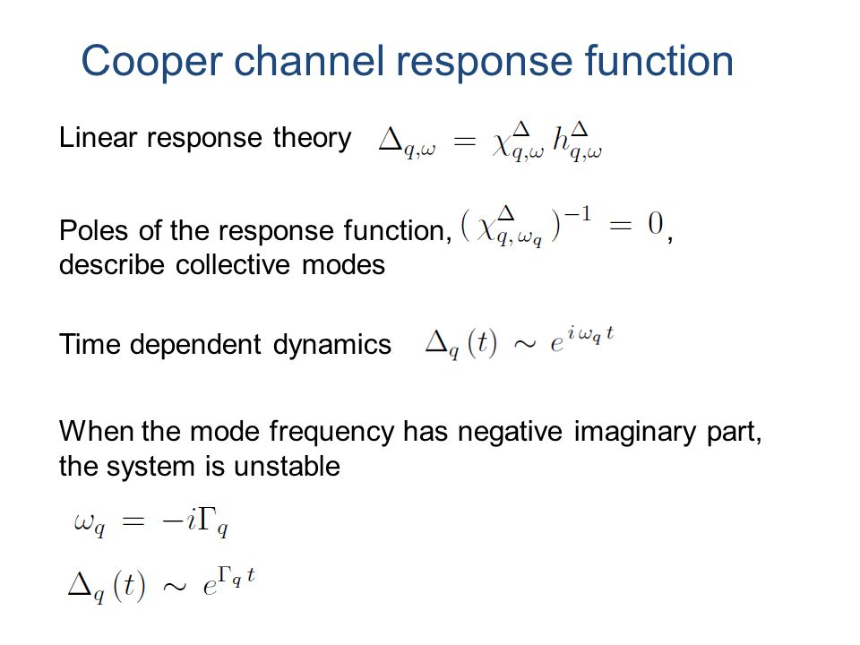 Cooper channel response function Poles of the response function,, describe collective modes Linear response theory Time dependent dynamics When the mode frequency has negative imaginary part, the system is unstable