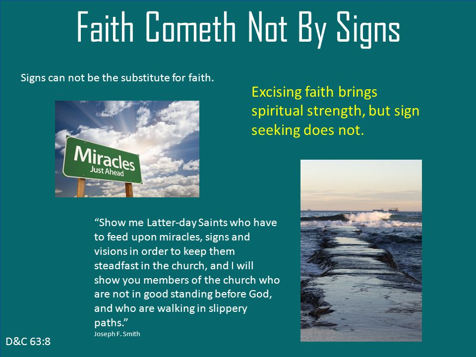 D&C 63:8 Faith Cometh Not By Signs Show me Latter-day Saints who have to feed upon miracles, signs and visions in order to keep them steadfast in the church, and I will show you members of the church who are not in good standing before God, and who are walking in slippery paths. Joseph F.