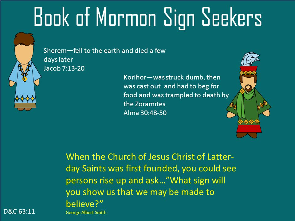 D&C 63:11 Book of Mormon Sign Seekers Sherem—fell to the earth and died a few days later Jacob 7:13-20 Korihor—was struck dumb, then was cast out and had to beg for food and was trampled to death by the Zoramites Alma 30:48-50 When the Church of Jesus Christ of Latter- day Saints was first founded, you could see persons rise up and ask… What sign will you show us that we may be made to believe George Albert Smith