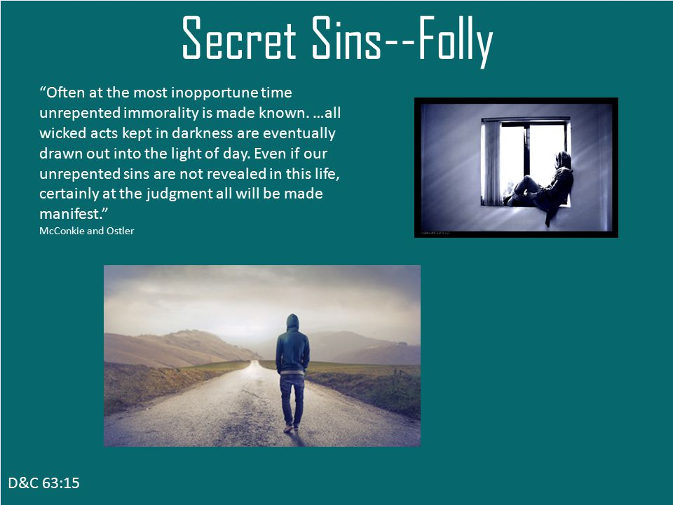D&C 63:15 Secret Sins--Folly Often at the most inopportune time unrepented immorality is made known.