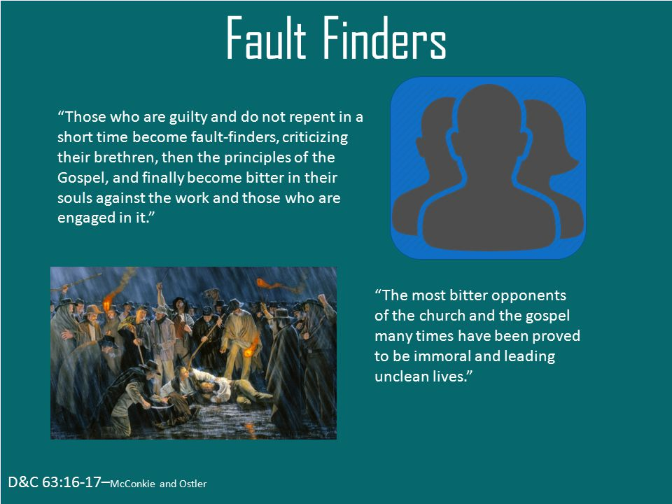 D&C 63:16-17– McConkie and Ostler Fault Finders Those who are guilty and do not repent in a short time become fault-finders, criticizing their brethren, then the principles of the Gospel, and finally become bitter in their souls against the work and those who are engaged in it. The most bitter opponents of the church and the gospel many times have been proved to be immoral and leading unclean lives.