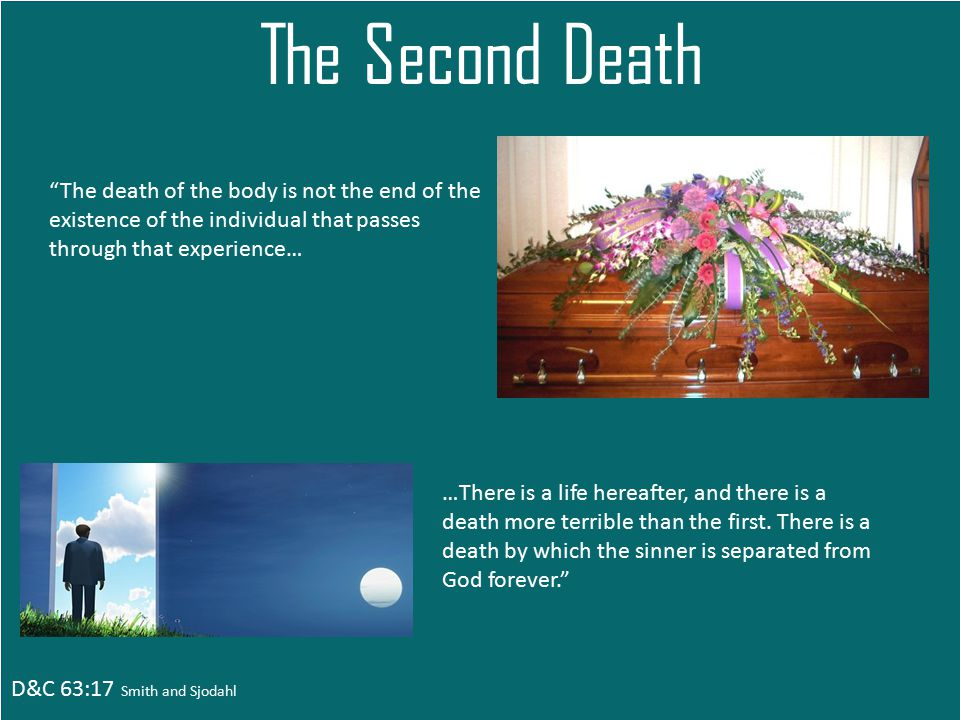 D&C 63:17 Smith and Sjodahl The Second Death The death of the body is not the end of the existence of the individual that passes through that experience… …There is a life hereafter, and there is a death more terrible than the first.