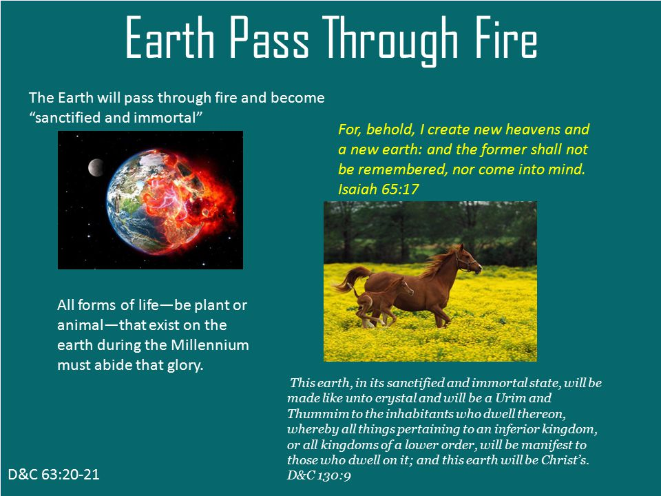 D&C 63:20-21 Earth Pass Through Fire The Earth will pass through fire and become sanctified and immortal For, behold, I create new heavens and a new earth: and the former shall not be remembered, nor come into mind.