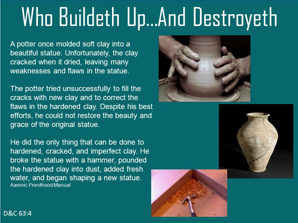 D&C 63:4 Who Buildeth Up…And Destroyeth A potter once molded soft clay into a beautiful statue.