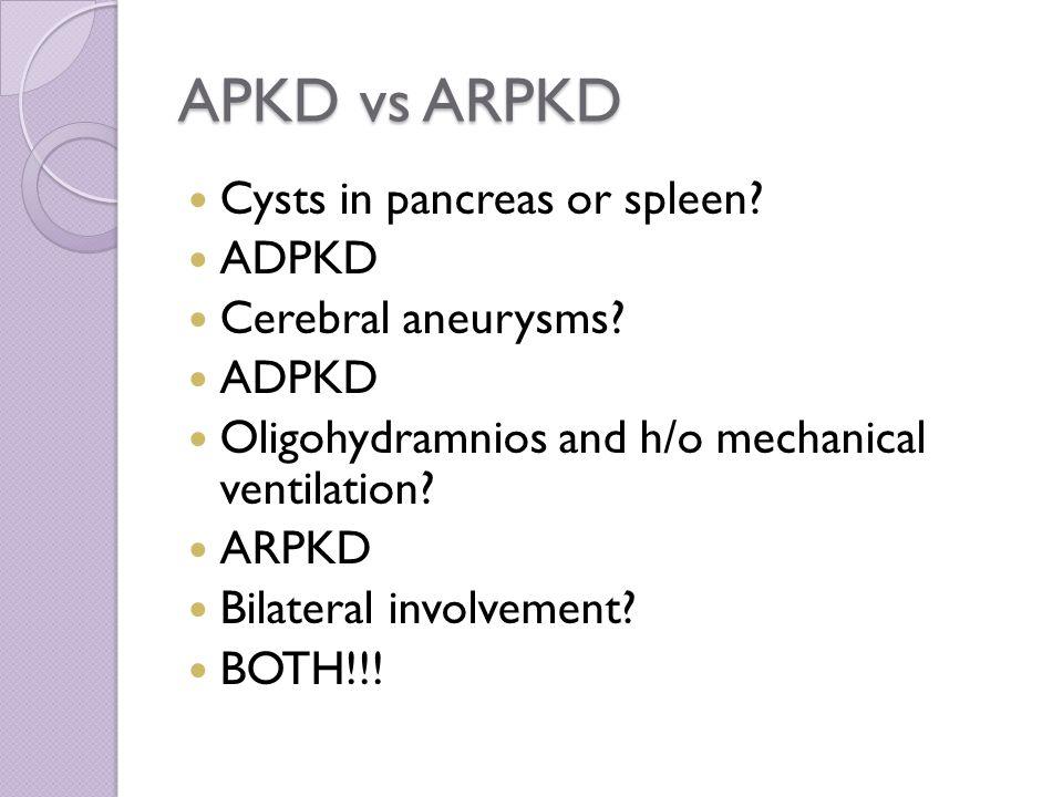APKD vs ARPKD Cysts in pancreas or spleen. ADPKD Cerebral aneurysms.