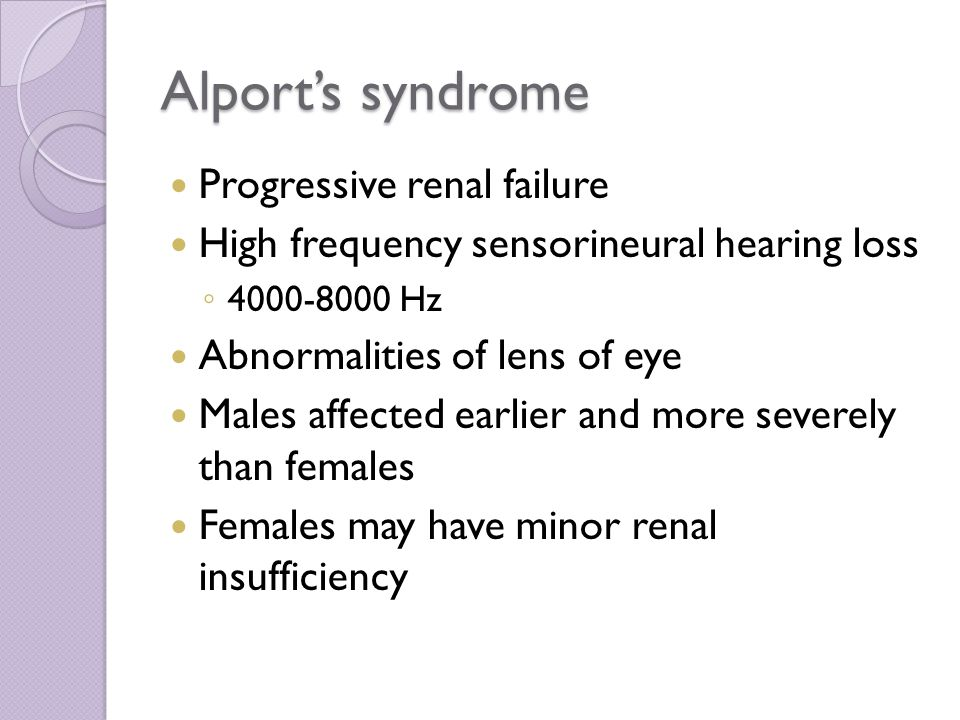 Alport's syndrome Progressive renal failure High frequency sensorineural hearing loss ◦4◦4 000-8000 Hz Abnormalities of lens of eye Males affected earlier and more severely than females Females may have minor renal insufficiency