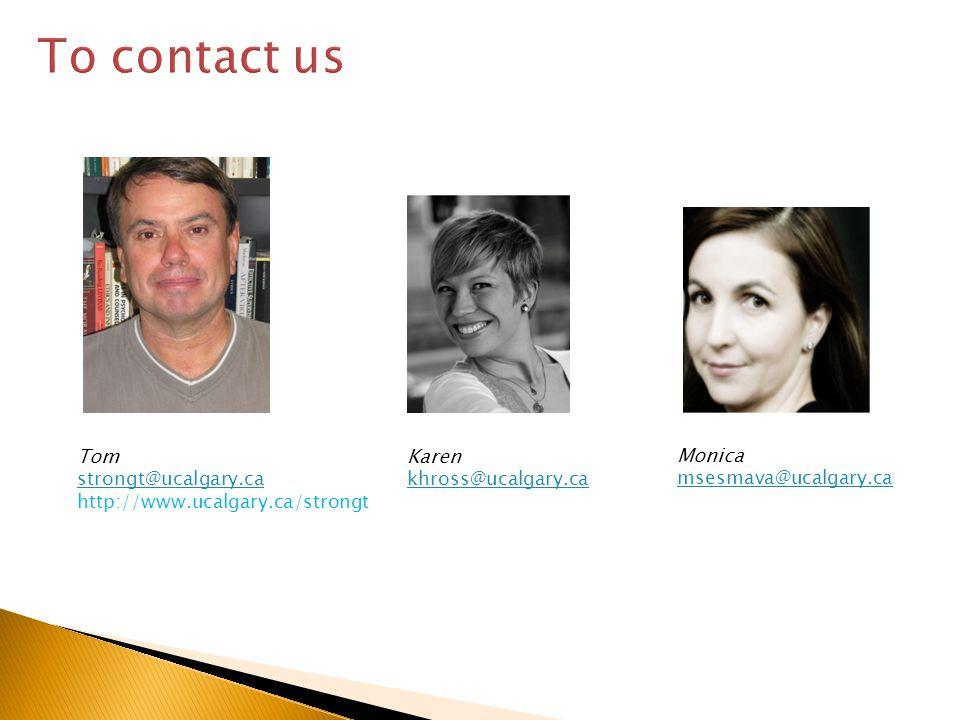 To contact us Monica msesmava@ucalgary.ca Tom strongt@ucalgary.ca http://www.ucalgary.ca/strongt Karen khross@ucalgary.ca