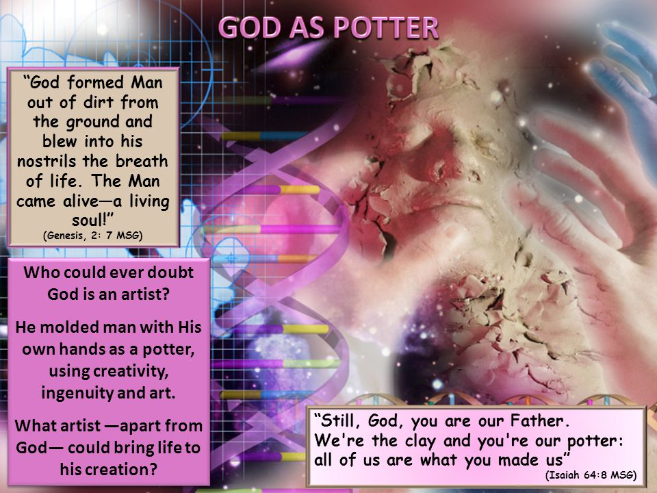 God formed Man out of dirt from the ground and blew into his nostrils the breath of life.