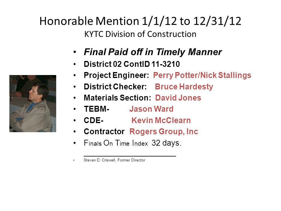 Honorable Mention 1/1/12 to 12/31/12 KYTC Division of Construction Final Paid off in Timely Manner District 02 ContID 11-3210 Project Engineer: Perry Potter/Nick Stallings District Checker: Bruce Hardesty Materials Section: David Jones TEBM- Jason Ward CDE- Kevin McClearn ContractorRogers Group, Inc F inals O n T ime I ndex 32 days.