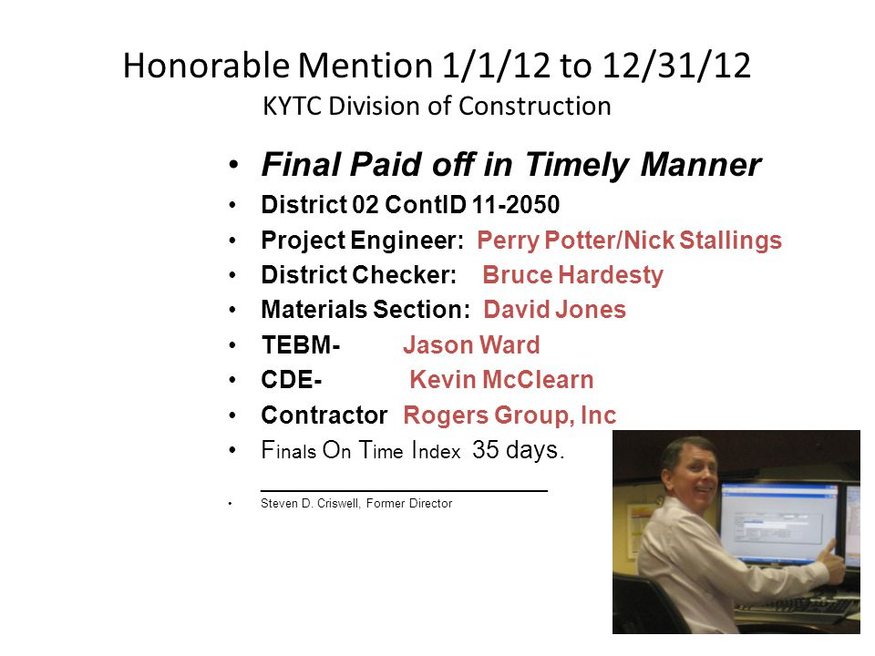 Honorable Mention 1/1/12 to 12/31/12 KYTC Division of Construction Final Paid off in Timely Manner District 02 ContID 11-2050 Project Engineer: Perry Potter/Nick Stallings District Checker: Bruce Hardesty Materials Section: David Jones TEBM- Jason Ward CDE- Kevin McClearn ContractorRogers Group, Inc F inals O n T ime I ndex 35 days.