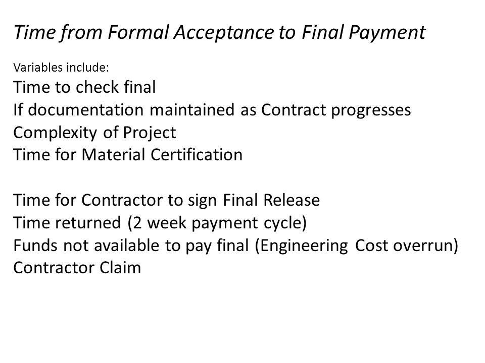 Time from Formal Acceptance to Final Payment Variables include: Time to check final If documentation maintained as Contract progresses Complexity of Project Time for Material Certification Time for Contractor to sign Final Release Time returned (2 week payment cycle) Funds not available to pay final (Engineering Cost overrun) Contractor Claim