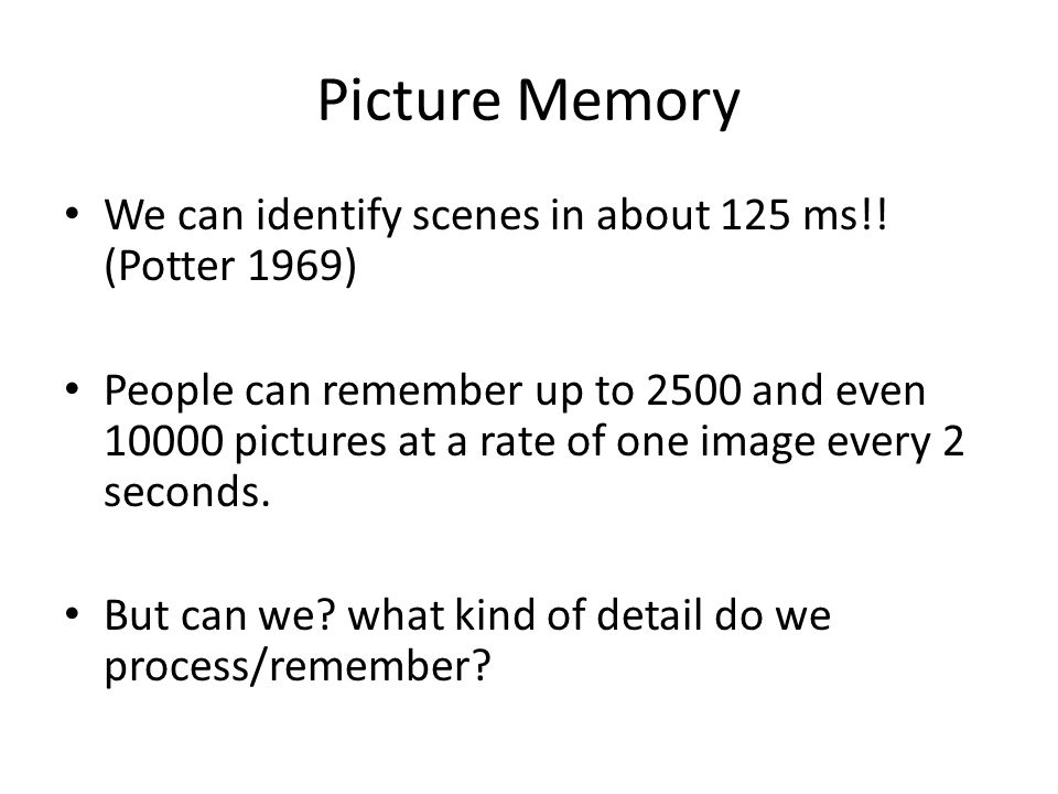 Picture Memory We can identify scenes in about 125 ms!.