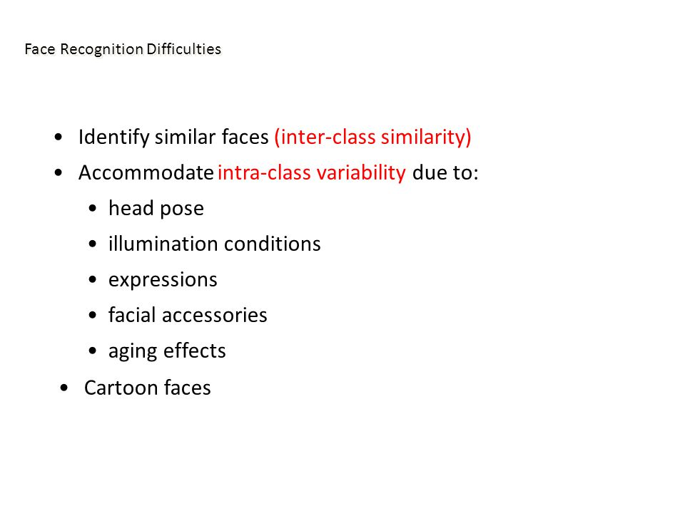 Face Recognition Difficulties Identify similar faces (inter-class similarity) Accommodate intra-class variability due to: head pose illumination conditions expressions facial accessories aging effects Cartoon faces