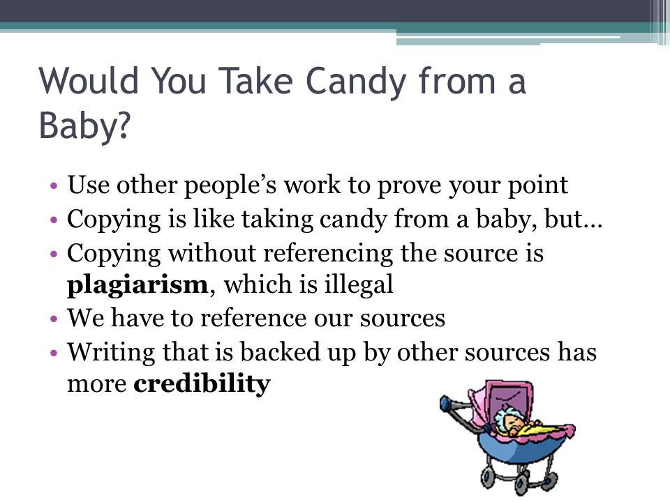 Would You Take Candy from a Baby? Use other people's work to prove your point Copying is like taking candy from a baby, but… Copying without referenci