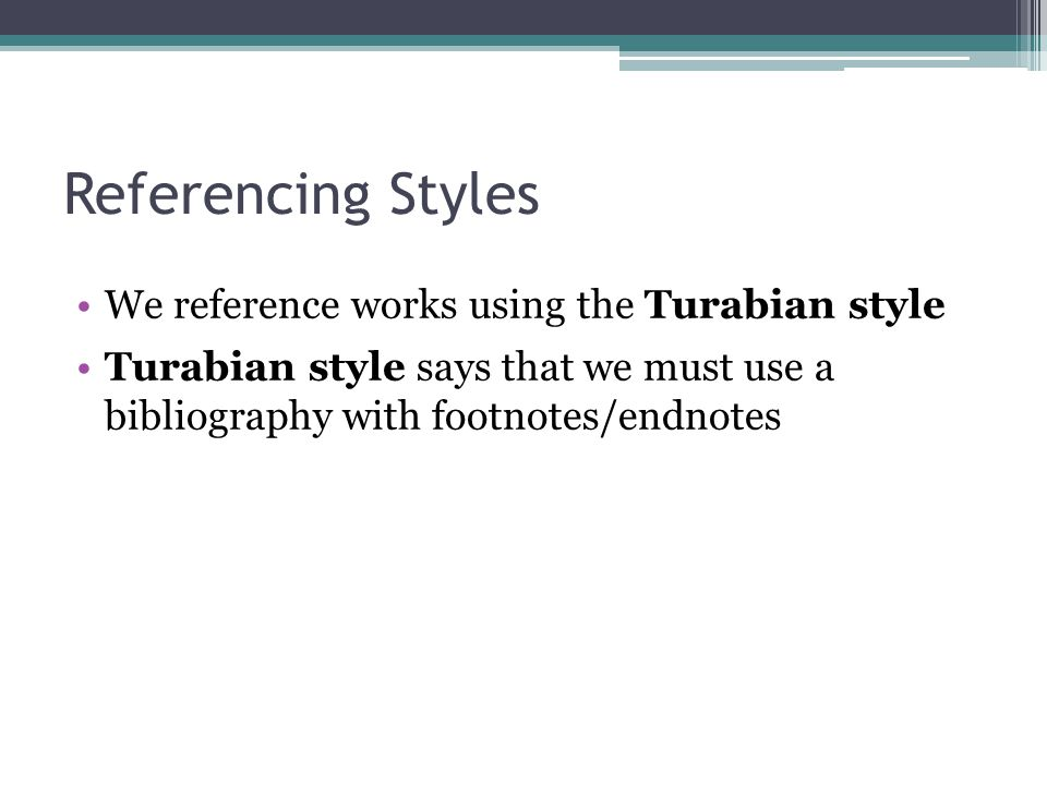 Referencing Styles We reference works using the Turabian style Turabian style says that we must use a bibliography with footnotes/endnotes