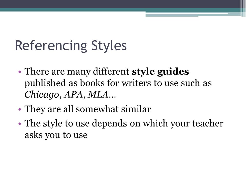Referencing Styles There are many different style guides published as books for writers to use such as Chicago, APA, MLA… They are all somewhat simila