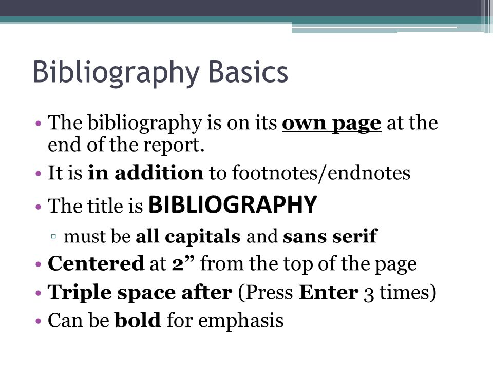 Bibliography Basics The bibliography is on its own page at the end of the report.