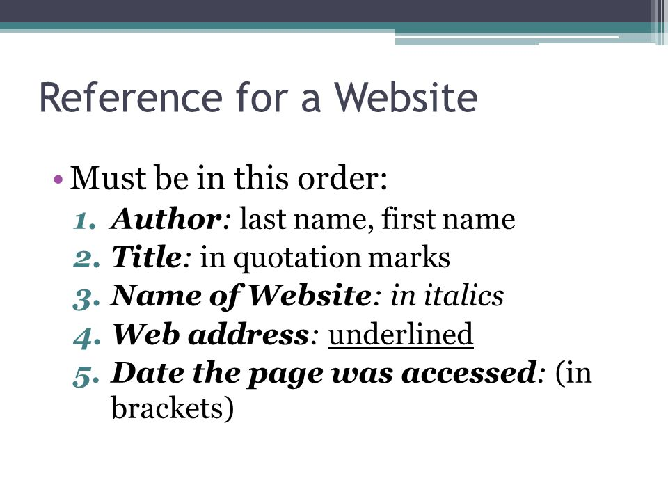 Reference for a Website Must be in this order: 1.Author: last name, first name 2.Title: in quotation marks 3.Name of Website: in italics 4.Web address: underlined 5.Date the page was accessed: (in brackets)