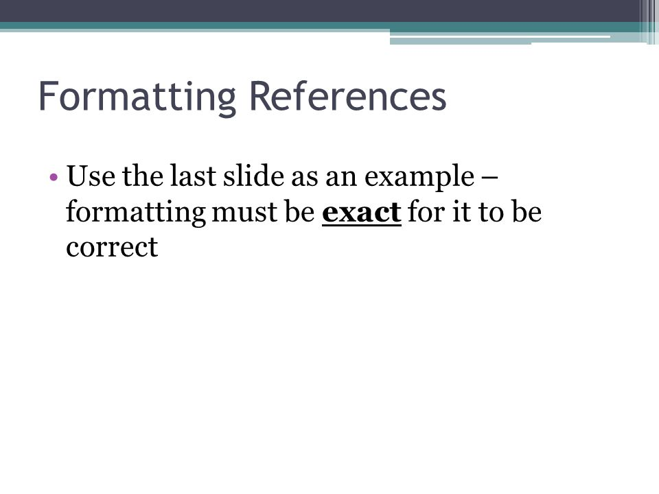 Formatting References Use the last slide as an example – formatting must be exact for it to be correct