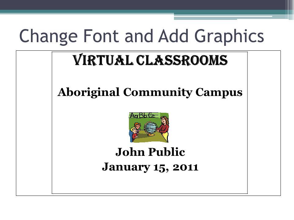 Change Font and Add Graphics VIRTUAL CLASSROOMS Aboriginal Community Campus John Public January 15, 2011