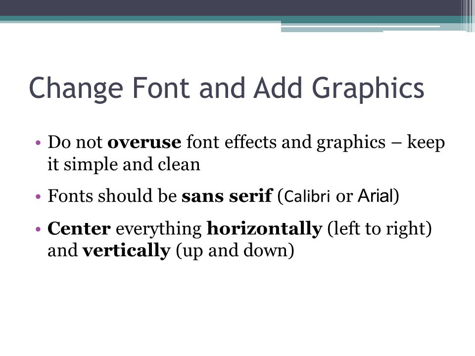 Change Font and Add Graphics Do not overuse font effects and graphics – keep it simple and clean Fonts should be sans serif ( Calibri or Arial ) Cente