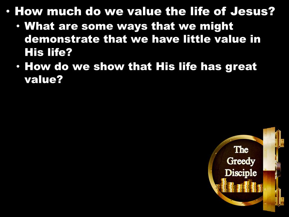 Matthew 26:14-16 How much do we value the life of Jesus.