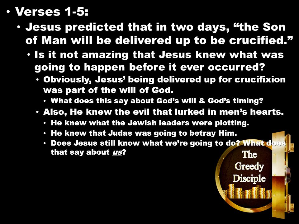 Matthew 26:14-16 Verses 1-5: Verses 1-5: Jesus predicted that in two days, the Son of Man will be delivered up to be crucified. Jesus predicted that in two days, the Son of Man will be delivered up to be crucified. Is it not amazing that Jesus knew what was going to happen before it ever occurred.