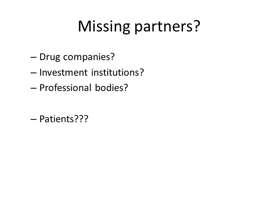 Missing partners? – Drug companies? – Investment institutions? – Professional bodies? – Patients???