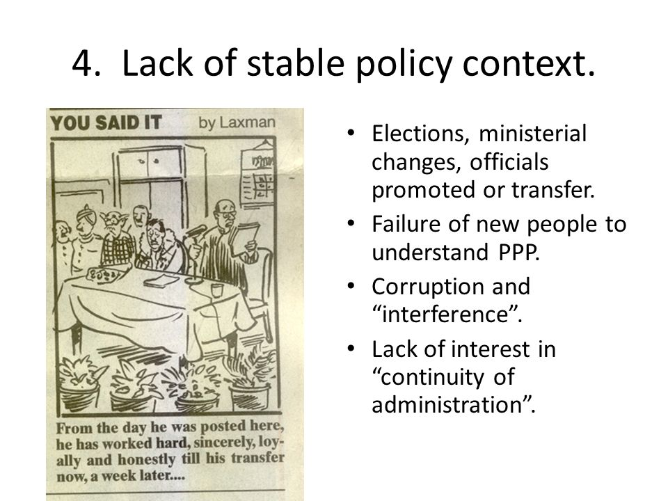 4. Lack of stable policy context. Elections, ministerial changes, officials promoted or transfer.