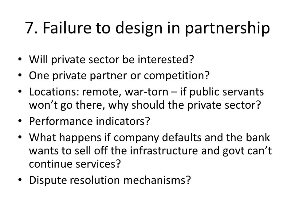 7. Failure to design in partnership Will private sector be interested.