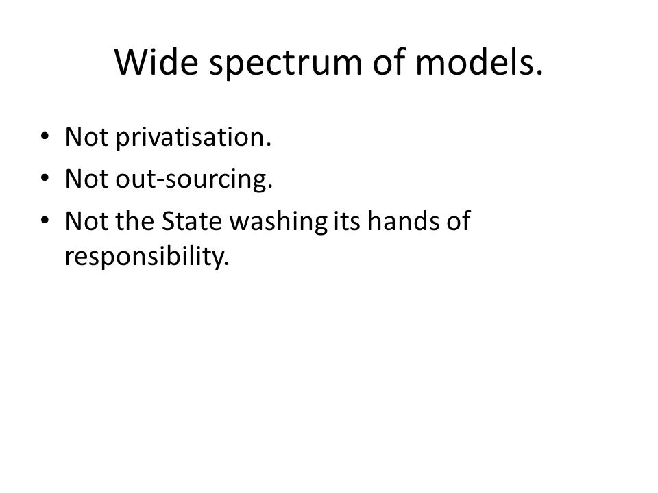 Wide spectrum of models. Not privatisation. Not out-sourcing.
