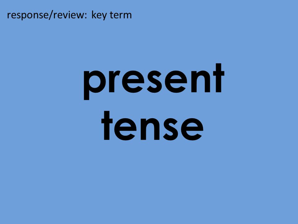 present tense response/review: key term