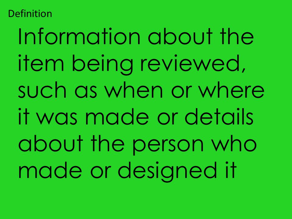 Information about the item being reviewed, such as when or where it was made or details about the person who made or designed it Definition